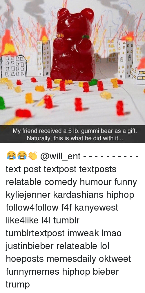 naturalism: My friend received a 5 lb. gummi bear as a gift.  Naturally, this is what he did with it. 😂😂👏 @will_ent - - - - - - - - - - text post textpost textposts relatable comedy humour funny kyliejenner kardashians hiphop follow4follow f4f kanyewest like4like l4l tumblr tumblrtextpost imweak lmao justinbieber relateable lol hoeposts memesdaily oktweet funnymemes hiphop bieber trump