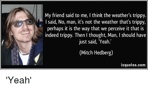 Funny, Yeah, and Indeed: My friend said to me, I think the weather's trippy  sal  perhaps it is the way that we perceive it that is  indeed trippy. Then I thought, Man, I should have  just said, Yeah.'  (Mitch Hedberg)  izquotes.com