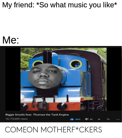 Biggie Smalls, Music, and Dank Memes: My friend: *So what music you like*  Me:  Biggie Smalls feat. Thomas the Tank Engine  16,172,665 views COMEON MOTHERF*CKERS