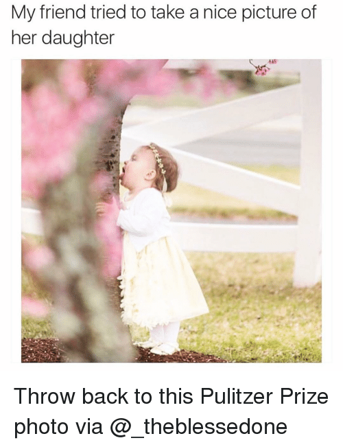 Nice Picture: My friend tried to take a nice picture of  her daughter Throw back to this Pulitzer Prize photo via @_theblessedone