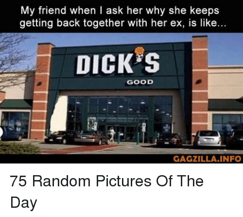 Dick, Good, and Pictures: My friend when I ask her why she keeps  getting back together with her ex, is like...  DICK S  GOOD  GAGZILLA.INFO 75 Random Pictures Of The Day
