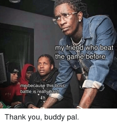 Thank You, Boss, and Who: my friend who beat  the aame before  me/because this boss  battle is really hard Thank you, buddy pal.