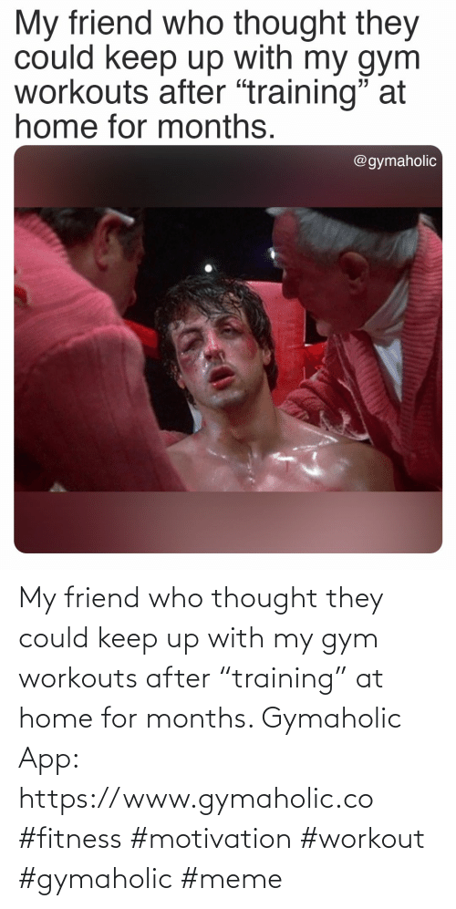 "friend: My friend who thought they could keep up with my gym workouts after ""training"" at home for months.  Gymaholic App: https://www.gymaholic.co  #fitness #motivation #workout #gymaholic #meme"