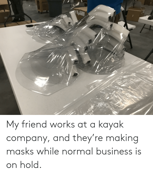 Kayak: My friend works at a kayak company, and they're making masks while normal business is on hold.