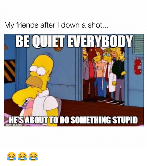 Do Something Stupid: My friends after I down a shot  BE QUIET EVERYBODY  HESABOUTTO DO SOMETHING STUPID  imgflip.com 😂😂😂