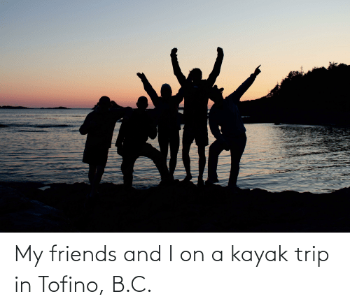 Kayak: My friends and I on a kayak trip in Tofino, B.C.