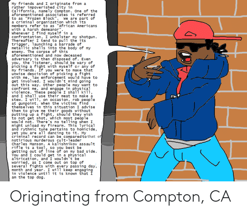 """Bad, Dancing, and Friends: My friends and I originate from a  rather impoverished čity in  California, namely Compton. One of the  aforementioned associates is referred  to as """"Frozen Block""""  a criminal organization which its  members refer to as """"African Americans  with a harsh demeanor"""".  Whenever I find myself in a  confrontation, I unholster my shotgun.  Thereafter I tend to pull the its  trigger, launching a barrade of  metallic shells into the body of my  enemy. The corpse of this  aforementioned and now deceased  adversary is then disposed of. Even  you, the listener, should be wary of  picking a fight with myself or any of  my friends. If you were to make that  unwise descision of picking a fight  with me, law enforcement would have to  get involved. I wouldn't mind going  out this way. Other people may want to  confront me, and engage in physical  violence. These people I shall kill,  and I shal1 use their meat to make a  stew. I wi11, on occasion, rob people  at gunpoint. When the victims find  themselves in this situation I advise  them to give me their goods without  putting up a fight, should they wish  to not get shot, which most people  would not. There's no telling when I  might unload my firearm. This lyrical  and rythmic tune pertains to homicide,  yet you are all dancing to it. My  criminal record can be comparedto that of,  notirious murderous cult-leader  Charles Manson. A kalishnikov assault  rifle is a tool, so you best be  getting out of line of on my bad side.  You and I could get in a physical  altrication, and I wouldn't be  worried, as I come out on top of  several fights with every passing day,  month and year. I will keep engaging  in violence until it is known that I  am the top dog.  We are part of Originating from Compton, CA"""