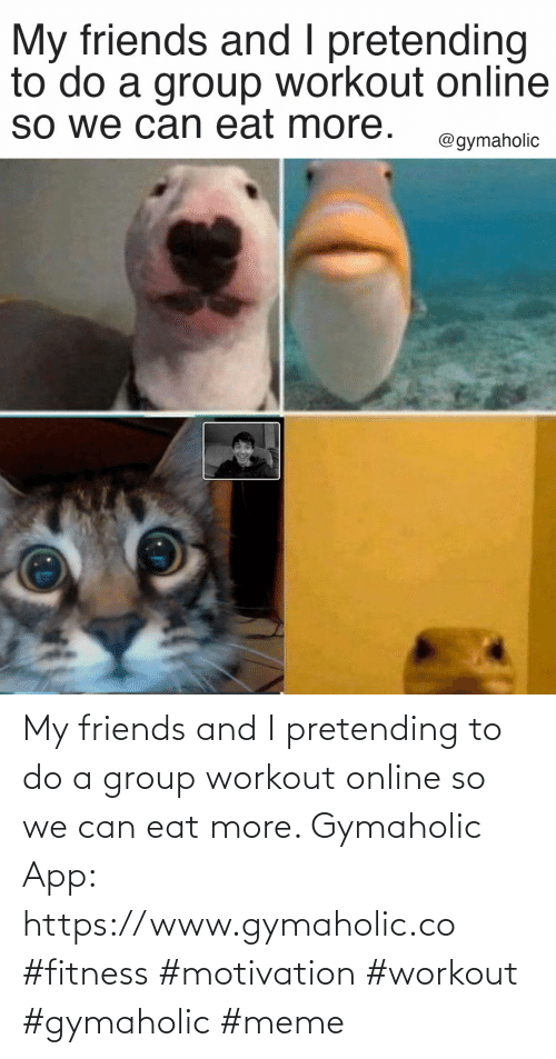 eat: My friends and I pretending to do a group workout online so we can eat more.  Gymaholic App: https://www.gymaholic.co  #fitness #motivation #workout #gymaholic #meme
