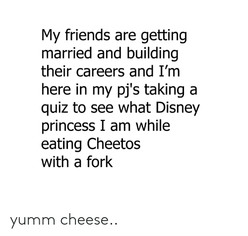 Cheetos, Dank, and Disney: My friends are getting  married and building  their careers and I'm  ere in my pj's taking a  quiz to see what Disney  princess I am while  eating Cheetos  with a fork yumm cheese..