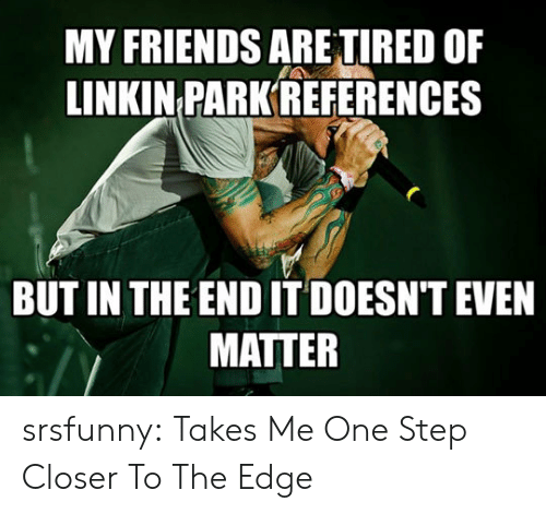 One Step Closer: MY FRIENDS ARE TIRED OF  LINKIN PARK REFERENCES  BUT IN THE END IT DOESN'T EVEN  MATTER srsfunny:  Takes Me One Step Closer To The Edge