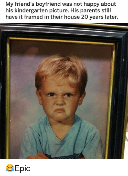 Friends, Memes, and Parents: My friend's boyfriend was not happy about  his kindergarten picture. His parents still  have it framed in their house 20 years later. 😂Epic