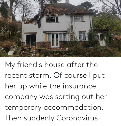 insurance: My friend's house after the recent storm. Of course I put her up while the insurance company was sorting out her temporary accommodation. Then suddenly Coronavirus.