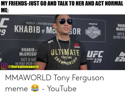 Tony Meme: MY FRIENDS-JUST GO AND TALK TO HER AND ACT NORMAL  ME:  PRESENTED B  КНАBL  MCGRE  WORLD LIGHTWEIGHT  SNOTOR  HARLEY-DAVIDSON  CYCLESS  KHABIB E MC  9  OR  OCT 6  ON PAY-PE  VS  UFC  eebok  ULTIMATE  КНАBIB  MCGREGO  UFC  AU  FIGHTING  CHA  M  229  OCT 6 SAT  ON PAY-PER-V  @therealmmaworld  VHSNOANY MMAWORLD Tony Ferguson meme 😂 - YouTube