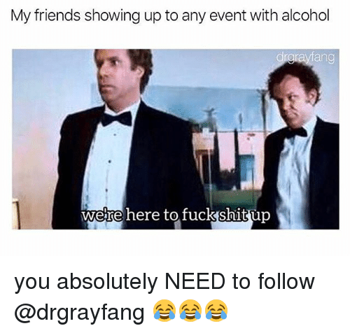 Friends, Memes, and Alcohol: My friends showing up to any event with alcohol  ang  wetre here tofuckshitup you absolutely NEED to follow @drgrayfang 😂😂😂
