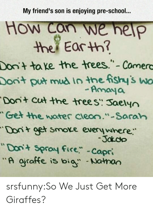 """saran: My friend's son is enjoying pre-school.  How we help  ther Earth?  Don+  ta e the trees."""" - Camerc  Donit  put mud in the ishy's wo  Amoya  Don+ cut the treeS. Saelyn  Get the, woter cleon.""""Saran  Do ger smove every where  """"Don Sproy fice Copr  Jaoo srsfunny:So We Just Get More Giraffes?"""