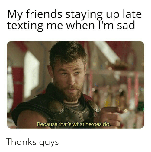Up Late: My friends staying up late  texting me when T'm sad  Because that's what heroes do. Thanks guys
