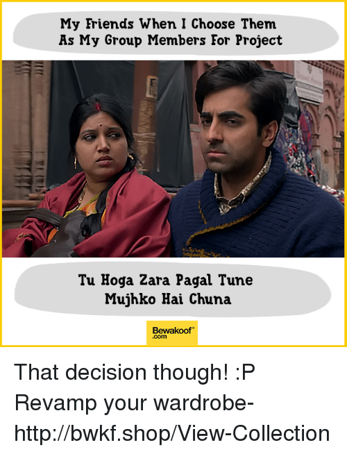eore: My Friends When I Choose Them  As My Group Members Eor Project  Tu Hoga Zara Pagal Tune  Mujhko Hai Chuna  Bewakoof  .com That decision though! :P  Revamp your wardrobe- http://bwkf.shop/View-Collection