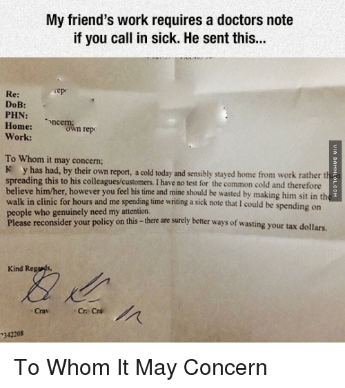 Attentation: My friend's work requires a doctors note  if you call in sick. He sent this...  Sep  Re:  DoB:  PHN  Home:  ncern  repo  own Work:  To Whom it may concern;  K has had, by their own report, a cold today and sensibly stayed home from work rather th  spreading this to his colleagues customers. I have no test for the common cold and therefore  believe him/her, however you feel his time and mine should be wasted by making him sit in th  walk in clinic for hours and me spending time writing a sick note that I could be spending on  people who genuinely need my attention.  Please reconsider your policy on this  there are surely better ways of wasting your tax dollars.  Kind Re  Cri Cri  342208 To Whom It May Concern