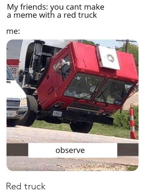 Meme With: My friends: you cant make  a meme with a red truck  me:  observe Red truck