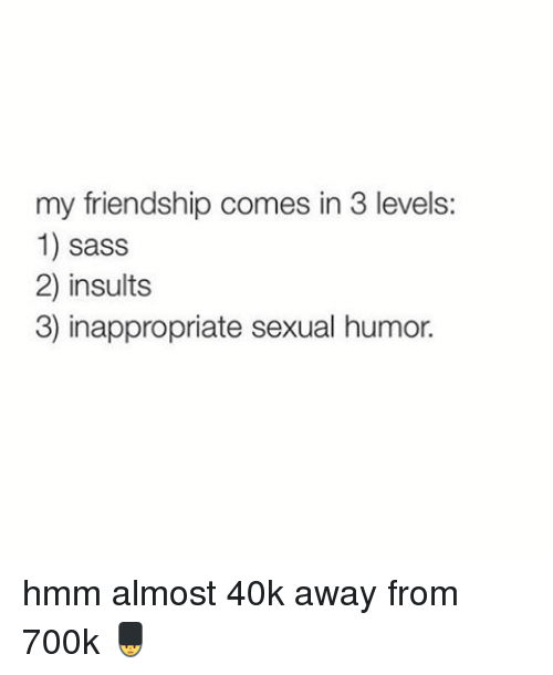 Sexual Humor: my friendship comes in 3 levels:  1) sass  2) insults  3) inappropriate sexual humor. hmm almost 40k away from 700k 💂