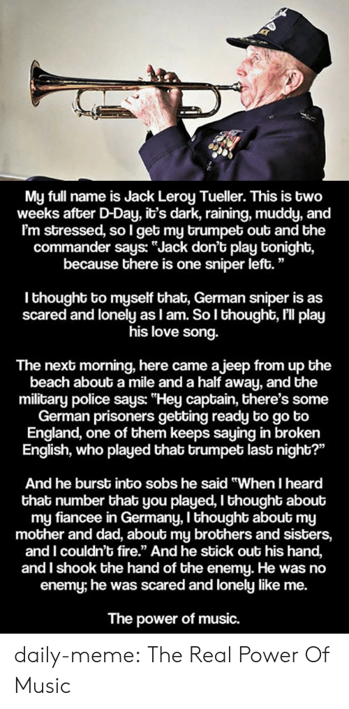 """Muddy: My full name is Jack Leroy Tueller. This is two  weeks after D-Day, it's dark, raining, muddy, and  I'm stressed, so l get my brumpet out and the  commander says: """"Jack don't play tonight,  because there is one sniper left.""""  I thought to myself that, German sniper is as  scared and lonely as I am. So l thought, I'll play  his love song.  The next morning, here came ajeep from up the  beach about a mile and a half away, and the  military police says: """"Hey captain, there's some  German prisoners getting ready to go to  England, one of them keeps saying in broken  English, who played thab trumpet last night?""""  And he burst into sobs he said """"When I heard  that number that you played, I thought about  my fiancee in Germany, I thought about my  mother and dad, about my brothers and sisters,  and I couldn't fire."""" And he sbick out his hand,  and I shook the hand of the enemy. He was no  enemy; he was scared and lonely like me.  The power of music. daily-meme:  The Real Power Of Music"""