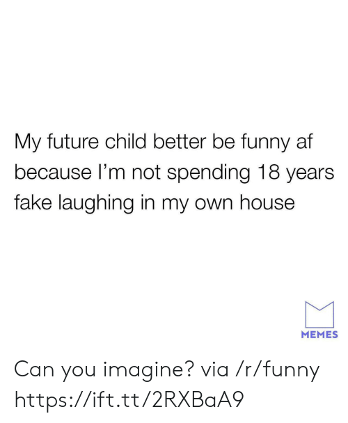 Funny Af: My future child better be funny af  because l'm not spending 18 years  fake laughing in my own house  MEMES Can you imagine? via /r/funny https://ift.tt/2RXBaA9