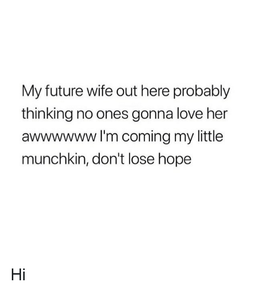 Future, Love, and Girl Memes: My future wife out here probably  thinking no ones gonna love her  awwwwww I'm coming my little  munchkin, don't lose hope Hi