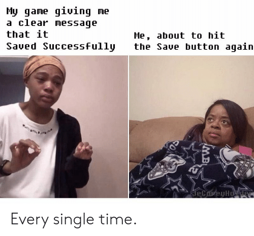 Game, Time, and Single: My game giuing me  a clear message  that it  Saved Successfully  Me, about to hit  the Save button again  geCareyHovder  IMB Every single time.