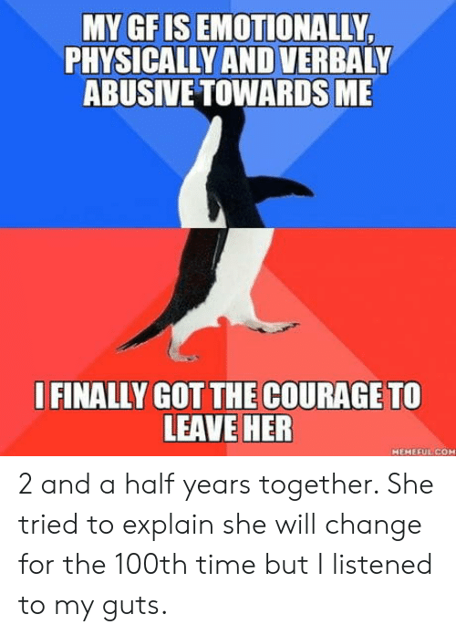 2 And A Half: MY GFIS EMOTIONALLY  PHYSICALLY AND VERBALY  ABUSIVE TOWARDS ME  I FINALLY GOT THE COURAGE TO  LEAVE HER  HEMEFUL CO 2 and a half years together. She tried to explain she will change for the 100th time but I listened to my guts.
