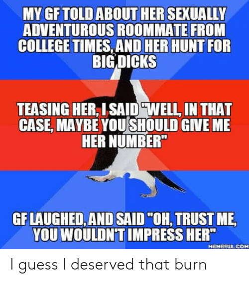 """teasing: MY GFTOLD ABOUT HER SEXUALLY  ADVENTUROUS ROOMMATE FROM  COLLEGE TIMES, AND HER HUNT FOR  BIG DICKS  TEASING HER, ISAID """"WELL, IN THAT  CASE, MAYBE YOUSHOULD GIVE MIE  HER NUMBER  GF LAUGHED, AND SAID""""OH, TRUST ME  YOU WOULDN'T IMPRESS HER""""  MEMEFUE COM I guess I deserved that burn"""