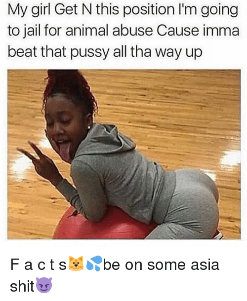 Animal Abuse: My girl Get N this position lm going  to jail for animal abuse Cause imma  beat that pussy all tha way up F a c t s🐱💦be on some asia shit😈