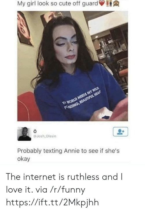 Ruthless: My girl look so cute off guard  Josh Olesin  Probably texting Annie to see if she's  okay The internet is ruthless and I love it. via /r/funny https://ift.tt/2Mkpjhh