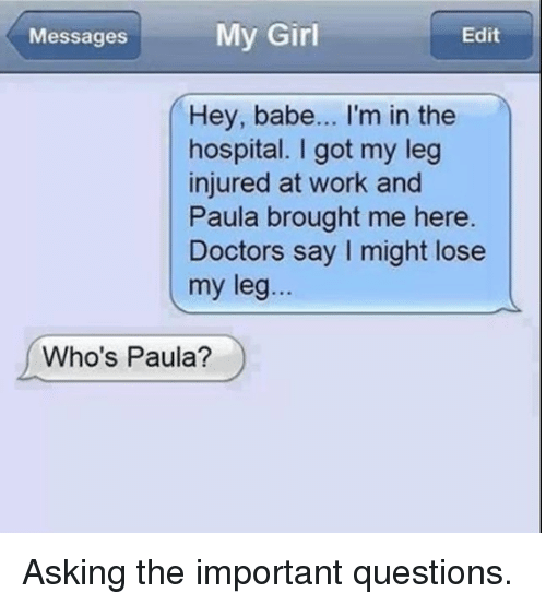 Dank, Work, and Girl: My Girl  Messages  Edit  Hey, babe... I'm in the  hospital. I got my leg  injured at work and  Paula brought me here.  Doctors say I might lose  my leg...  Who's Paula? Asking the important questions.