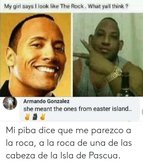 The Rock: My girl says look like The Rock. What yall think ?  Armando Gonzalez  she meant the ones from easter island. Mi piba dice que me parezco a la roca, a la roca de una de las cabeza de la Isla de Pascua.