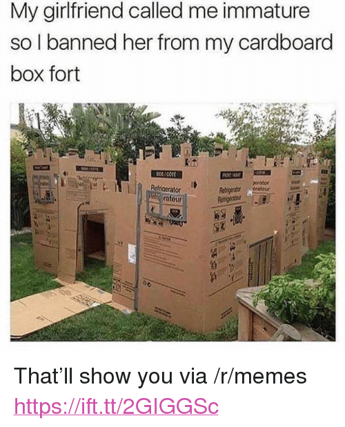 "cardboard box: My girlfriend called me immature  so I banned her from my cardboard  box fort  scort  erator  Ralriaeralo  atour <p>That&rsquo;ll show you via /r/memes <a href=""https://ift.tt/2GIGGSc"">https://ift.tt/2GIGGSc</a></p>"