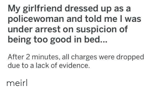 evidence: My girlfriend dressed up as a  policewoman and told me I was  under arrest on suspicion of  being too good in bed...  After 2 minutes, all charges were dropped  due to a lack of evidence. meirl