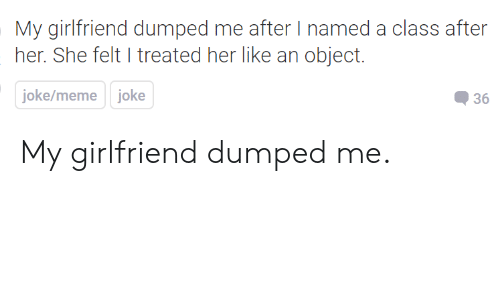 Joke Meme: My girlfriend dumped me after I named a class after  her. She felt I treated her like an object.  joke/meme joke  36 My girlfriend dumped me.