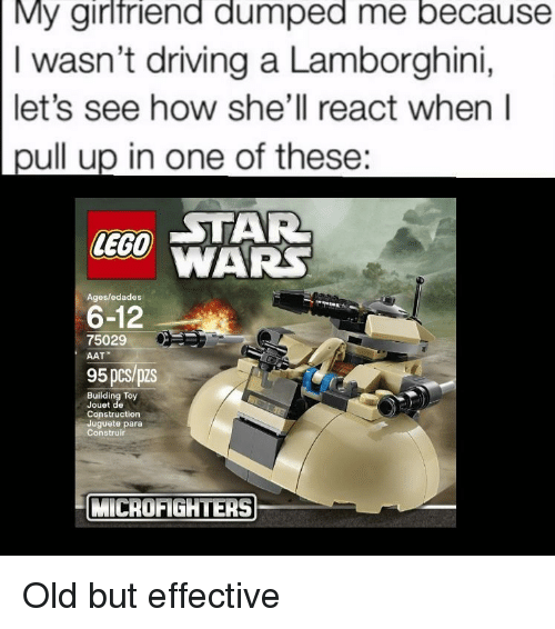 Driving, Lego, and Lamborghini: My girlfriend dumped me because  I wasn't driving a Lamborghini,  let's see how she'll react when l  pull up in one of these:  CTAR  LEGO WARS  6-12  95 pcs/pzs  Ages/edades  75029  AAT  Building Toy  Jouet de  Construction  Juguete para  Construir  MİCROFİGHTERS) Old but effective