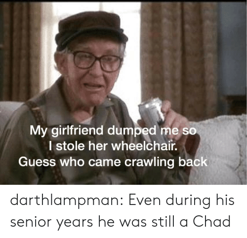 Guess Who: My girlfriend dumped me so  I stole her wheelchair.  Guess who came crawling back darthlampman:  Even during his senior years he was still a Chad