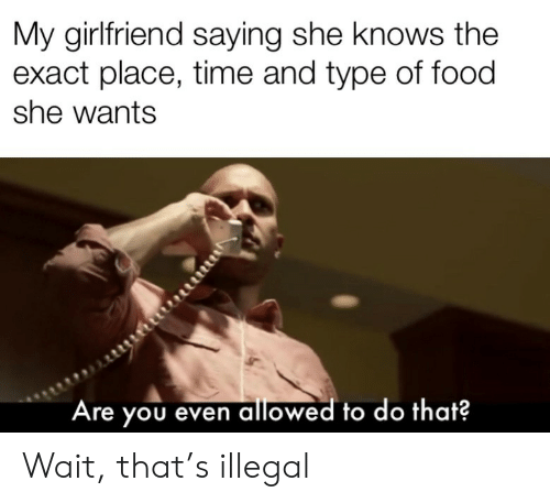 Food, She Knows, and Time: My girlfriend saying she knows the  exact place, time and type of food  she wants  Are you even allowed to do that? Wait, that's illegal