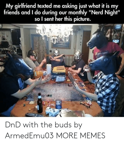 "my friends: My girlfriend texted me asking just what it is my  friends and I do during our monthly ""Nerd Night""  so I sent her this picture. DnD with the buds by ArmedEmu03 MORE MEMES"