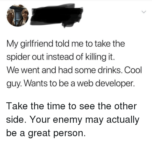Web Developer: My girlfriend told me to take the  spider out instead of killing it.  We went and had some drinks. Cool  guy. Wants to be a web developer. Take the time to see the other side. Your enemy may actually be a great person.