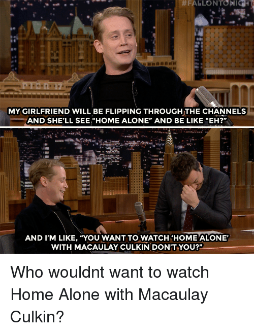 """Macaulay Culkin: MY GIRLFRIEND WILL BE FLIPPING THROUGH THE CHANNELS  AND SHE'LL SEE """"HOME ALONE"""" AND BE LIKE """"EH?""""  AND I'M LIKE, """"YOU WANT TO WATCH'HOME ALONE'  WITH MACAULAY CULKIN DON'T YOU?"""" Who wouldnt want to watch Home Alone with Macaulay Culkin?"""