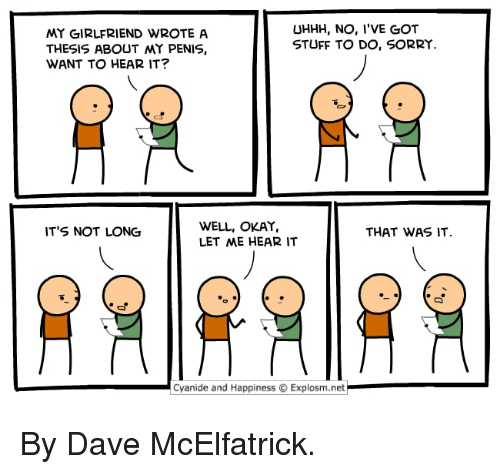 Dank, Sorry, and Cyanide and Happiness: MY GIRLFRIEND WROTEA  THESIS ABOUT MY PENIS,  WANT TO HEAR IT?  UHHH, NO, I'VE GOT  STUFF TO DO, SORRY.  WELL, OKAY,  LET ME HEAR IT  IT'S NOT LONG  THAT WAS IT  Cyanide and Happiness  Explosm.net By Dave McElfatrick.