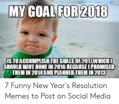 Resolution Memes: MY GOAL FOR 2018  IS TO ACCOMPLISHTHEGOALS OF2017WHICH  SHOULD HAVE DONE IN 2016 BECAUSE I PROMISED  THEM IN 2014 AND PLANNED THEM IN 2013 7 Funny New Year's Resolution Memes to Post on Social Media