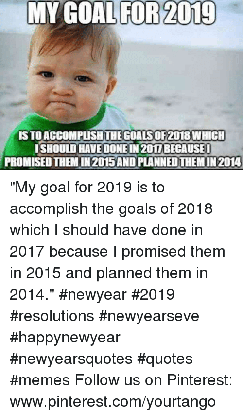 "pinterest.com: MY GOAL FOR 2019  S TO ACCOMPUSHTHE GOALS OF2018 WHICH  ISHOULD HAVE DONE IN 201I BECAUSE  PROMISED THEM IN 2015AND PLANNED THEM IN 2014 ""My goal for 2019 is to accomplish the goals of 2018 which I should have done in 2017 because I promised them in 2015 and planned them in 2014."" #newyear #2019 #resolutions #newyearseve #happynewyear #newyearsquotes #quotes #memes Follow us on Pinterest: www.pinterest.com/yourtango"