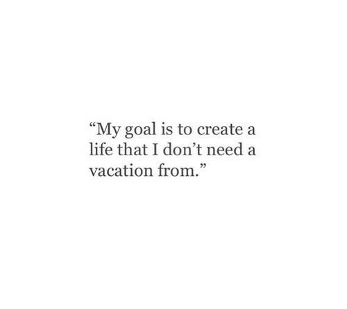 "Life, Goal, and Vacation: ""My goal is to create a  life that I don't need a  vacation from."""