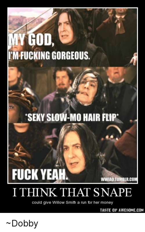 willow smith: MY GOD  IMPFUCKING GORGEOUS.  SEXY SLOW-MO HAIR FLIP  FUCK YEAH  WWIAOTUMBLR.COM  I THINK THAT SNAPE  could give Willow Smith a run for her money  TASTE OF AWESOME COM ~Dobby