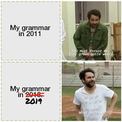 Me Ive: My grammar  in 2011  You must excuse me.  I've grown quite weary.  My grammar  in 2018  2019  P  What do now?