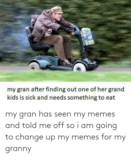 granny: my gran has seen my memes and told me off so i am going to change up my memes for my granny